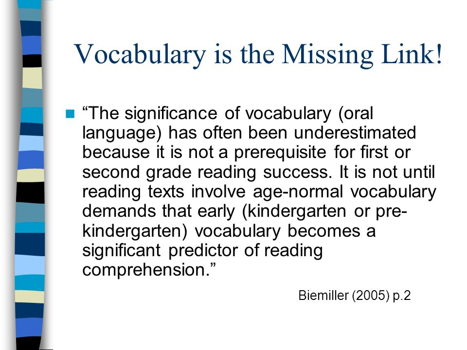Vocabulary is the Missing Link! The significance of vocabulary (oral language) has often been underestimated because it is not a prerequisite for firs