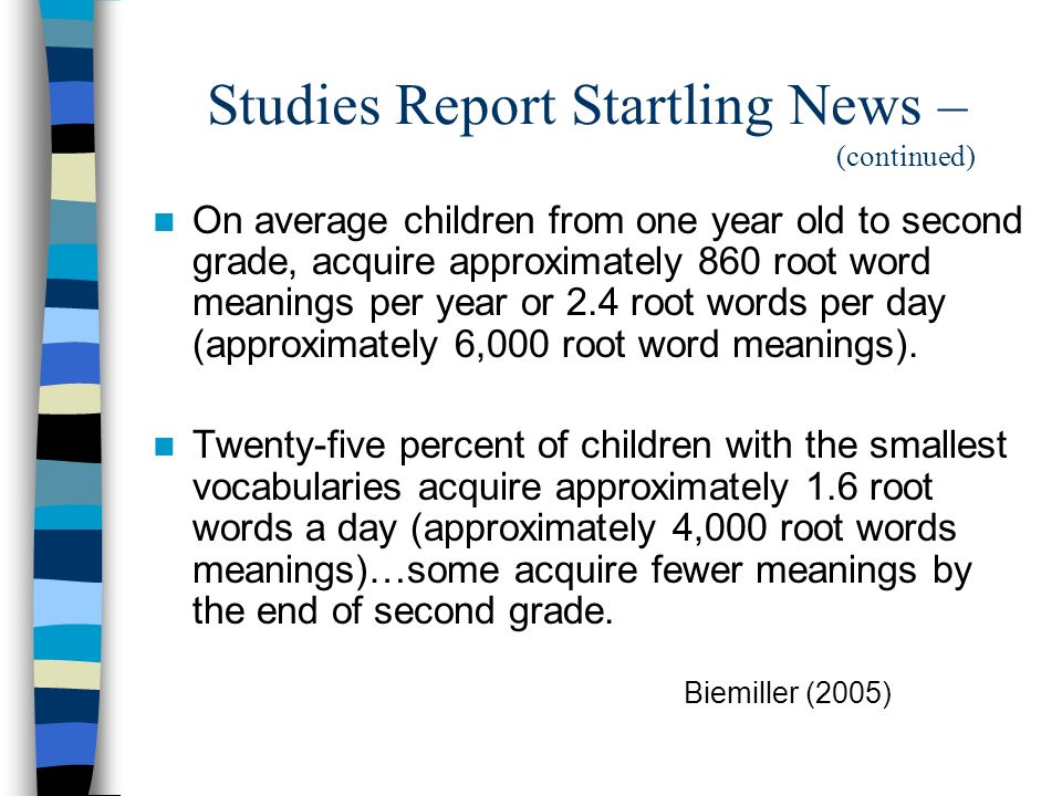 Studies Report Startling News – (continued) On average children from one year old to second grade, acquire approximately 860 root word meanings per ye