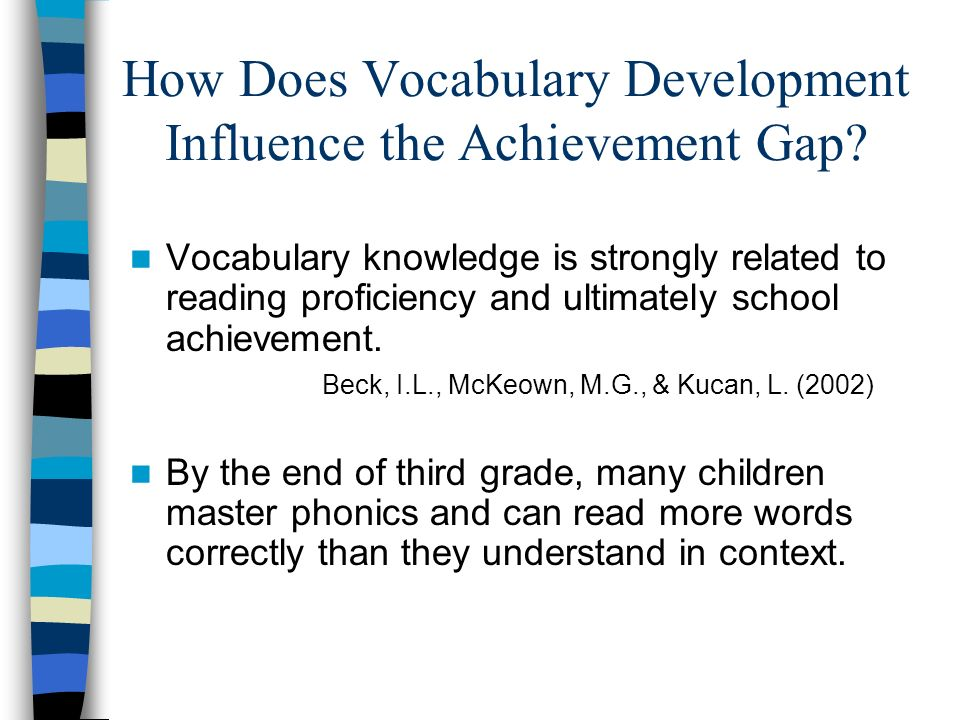 How Does Vocabulary Development Influence the Achievement Gap? Vocabulary knowledge is strongly related to reading proficiency and ultimately school a