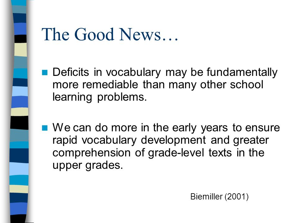 The Good News… Deficits in vocabulary may be fundamentally more remediable than many other school learning problems. We can do more in the early years