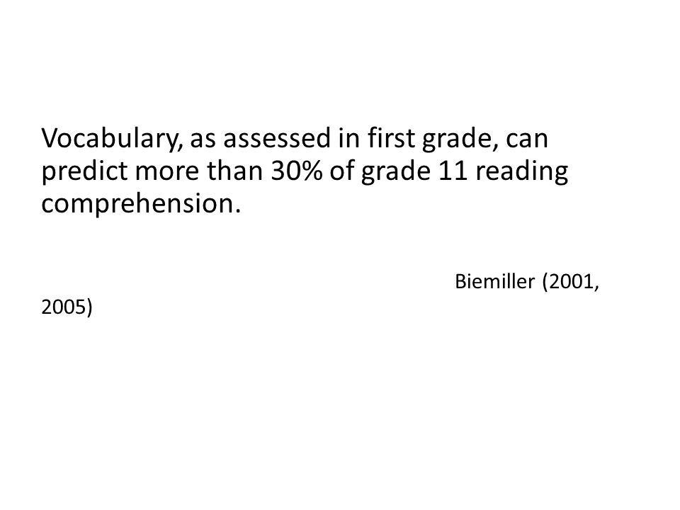 Vocabulary, as assessed in first grade, can predict more than 30% of grade 11 reading comprehension. Biemiller (2001, 2005)