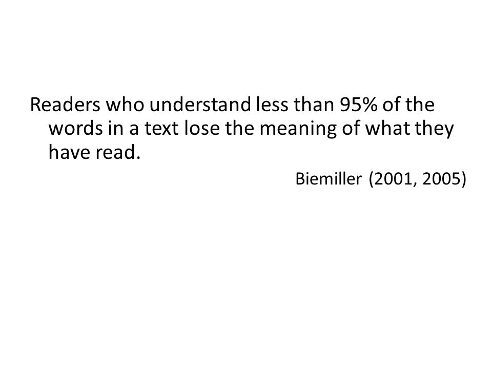 Readers who understand less than 95% of the words in a text lose the meaning of what they have read. Biemiller (2001, 2005)