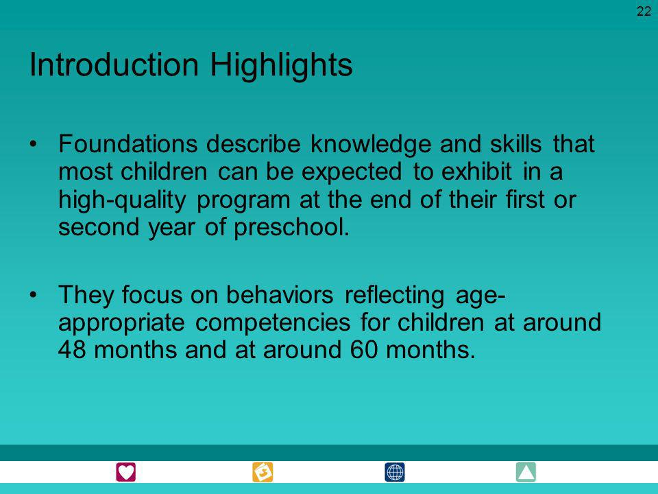 22 Introduction Highlights Foundations describe knowledge and skills that most children can be expected to exhibit in a high-quality program at the en