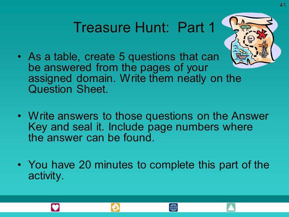 41 Treasure Hunt: Part 1 As a table, create 5 questions that can be answered from the pages of your assigned domain. Write them neatly on the Question