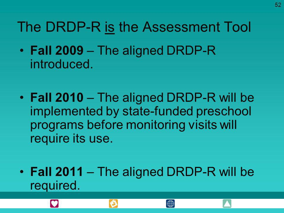 52 The DRDP-R is the Assessment Tool Fall 2009 – The aligned DRDP-R introduced. Fall 2010 – The aligned DRDP-R will be implemented by state-funded pre