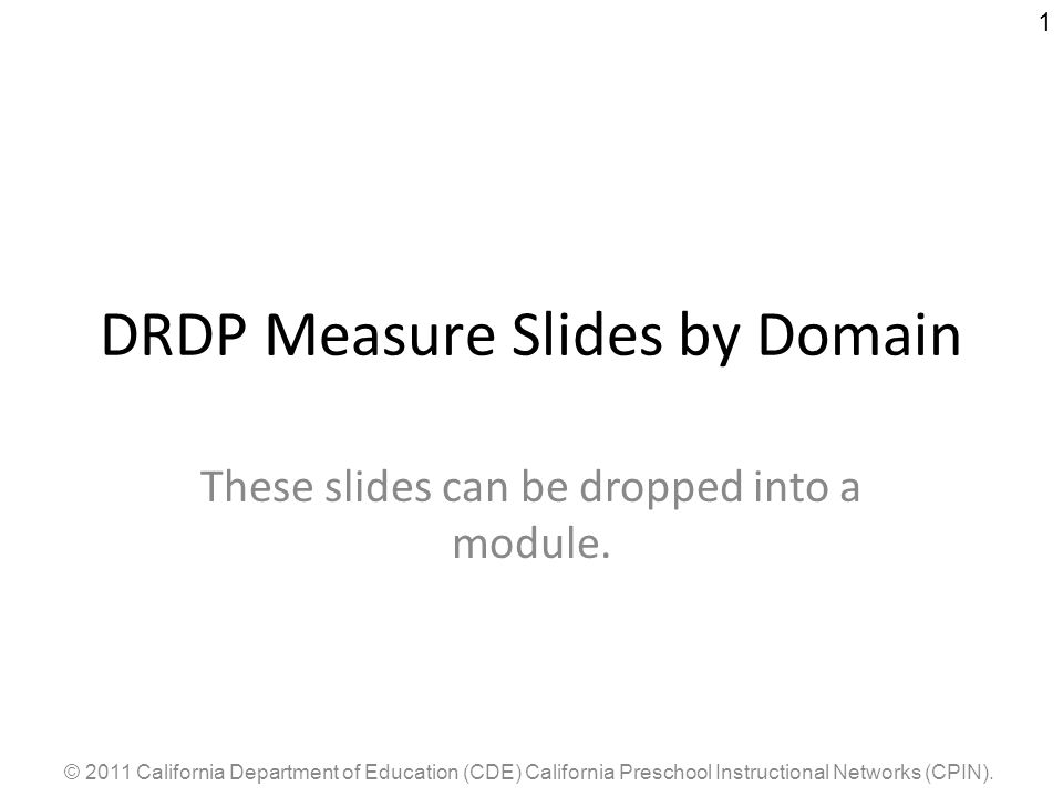© 2011 California Department of Education (CDE) California Preschool Instructional Networks (CPIN). 1 DRDP Measure Slides by Domain These slides can b