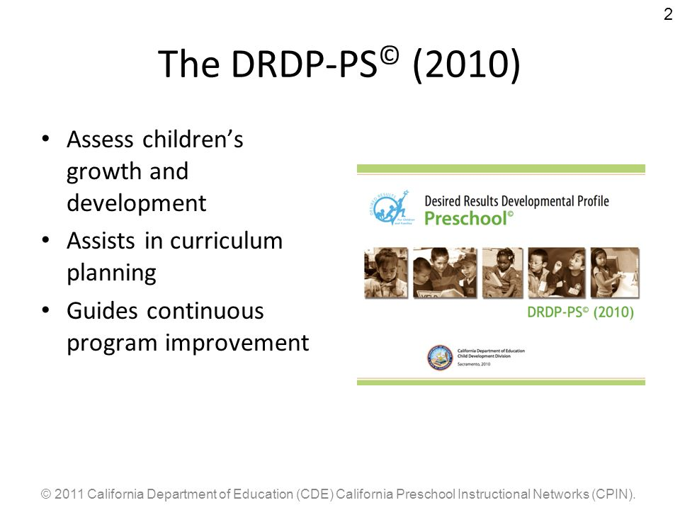 © 2011 California Department of Education (CDE) California Preschool Instructional Networks (CPIN). 2 The DRDP-PS © (2010) Assess childrens growth and