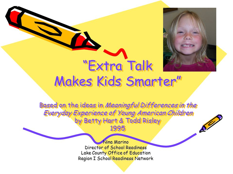 Extra Talk Makes Kids Smarter Based on the ideas in Meaningful Differences in the Everyday Experience of Young American Children by Betty Hart & Todd