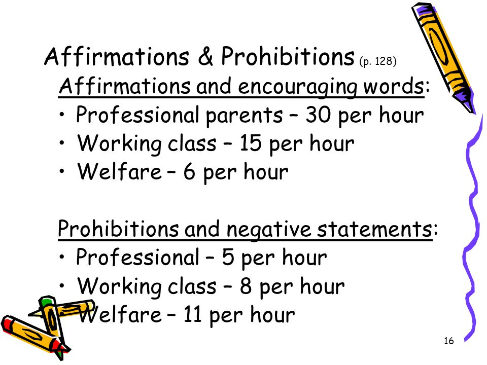16 Affirmations & Prohibitions (p. 128) Affirmations and encouraging words: Professional parents – 30 per hour Working class – 15 per hour Welfare – 6