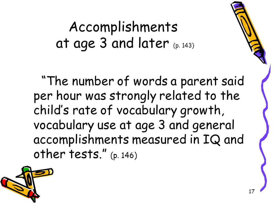 17 Accomplishments at age 3 and later (p. 143) The number of words a parent said per hour was strongly related to the childs rate of vocabulary growth