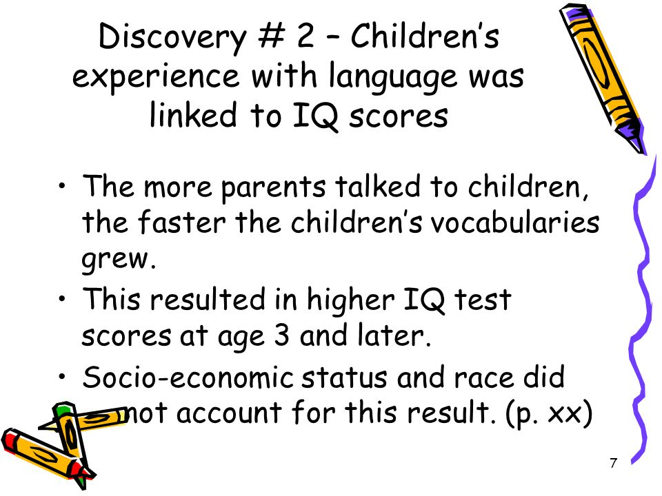 7 Discovery # 2 – Childrens experience with language was linked to IQ scores The more parents talked to children, the faster the childrens vocabularie