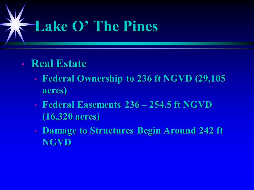 Lake O The Pines Real Estate Real Estate Federal Ownership to 236 ft NGVD (29,105 acres) Federal Ownership to 236 ft NGVD (29,105 acres) Federal Easements 236 – 254.5 ft NGVD (16,320 acres) Federal Easements 236 – 254.5 ft NGVD (16,320 acres) Damage to Structures Begin Around 242 ft NGVD Damage to Structures Begin Around 242 ft NGVD