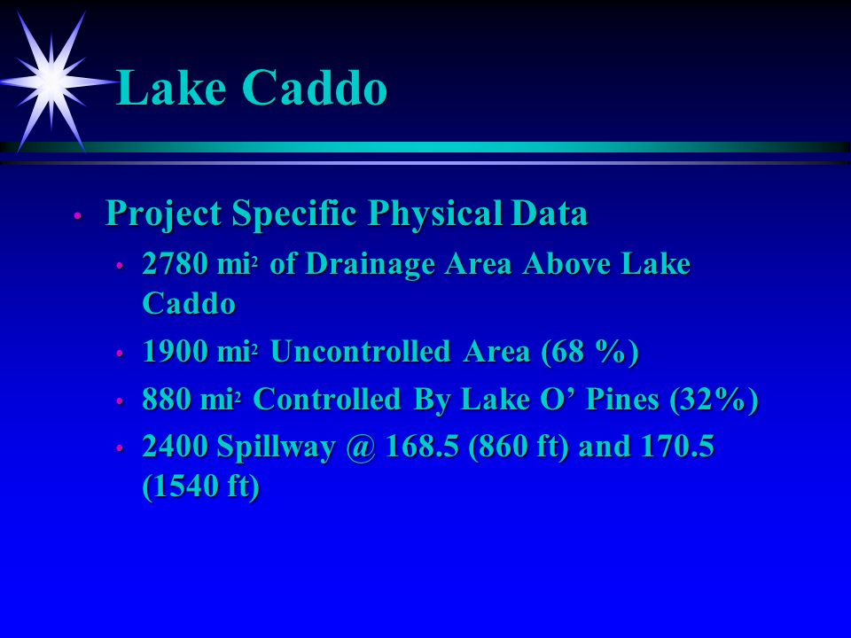 Lake Caddo Project Specific Physical Data Project Specific Physical Data 2780 mi 2 of Drainage Area Above Lake Caddo 2780 mi 2 of Drainage Area Above Lake Caddo 1900 mi 2 Uncontrolled Area (68 %) 1900 mi 2 Uncontrolled Area (68 %) 880 mi 2 Controlled By Lake O Pines (32%) 880 mi 2 Controlled By Lake O Pines (32%) 2400 Spillway @ 168.5 (860 ft) and 170.5 (1540 ft) 2400 Spillway @ 168.5 (860 ft) and 170.5 (1540 ft)