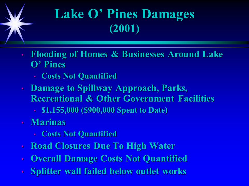 Flooding of Homes & Businesses Around Lake O Pines Flooding of Homes & Businesses Around Lake O Pines Costs Not Quantified Costs Not Quantified Damage to Spillway Approach, Parks, Recreational & Other Government Facilities Damage to Spillway Approach, Parks, Recreational & Other Government Facilities $1,155,000 ($900,000 Spent to Date) $1,155,000 ($900,000 Spent to Date) Marinas Marinas Costs Not Quantified Costs Not Quantified Road Closures Due To High Water Road Closures Due To High Water Overall Damage Costs Not Quantified Overall Damage Costs Not Quantified Splitter wall failed below outlet works Splitter wall failed below outlet works Lake O Pines Damages (2001)