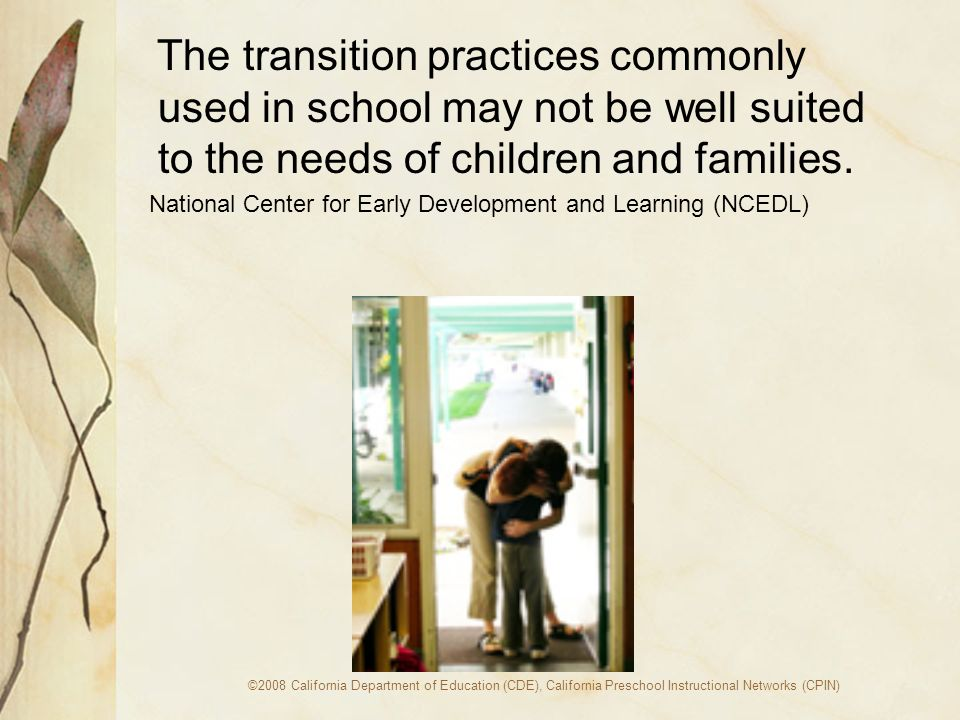 ©2008 California Department of Education (CDE), California Preschool Instructional Networks (CPIN) The transition practices commonly used in school may not be well suited to the needs of children and families.