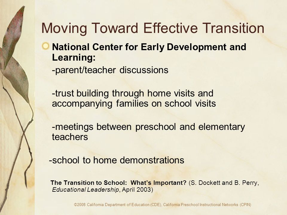 ©2008 California Department of Education (CDE), California Preschool Instructional Networks (CPIN) Moving Toward Effective Transition National Center for Early Development and Learning: -parent/teacher discussions -trust building through home visits and accompanying families on school visits -meetings between preschool and elementary teachers -school to home demonstrations The Transition to School: Whats Important.