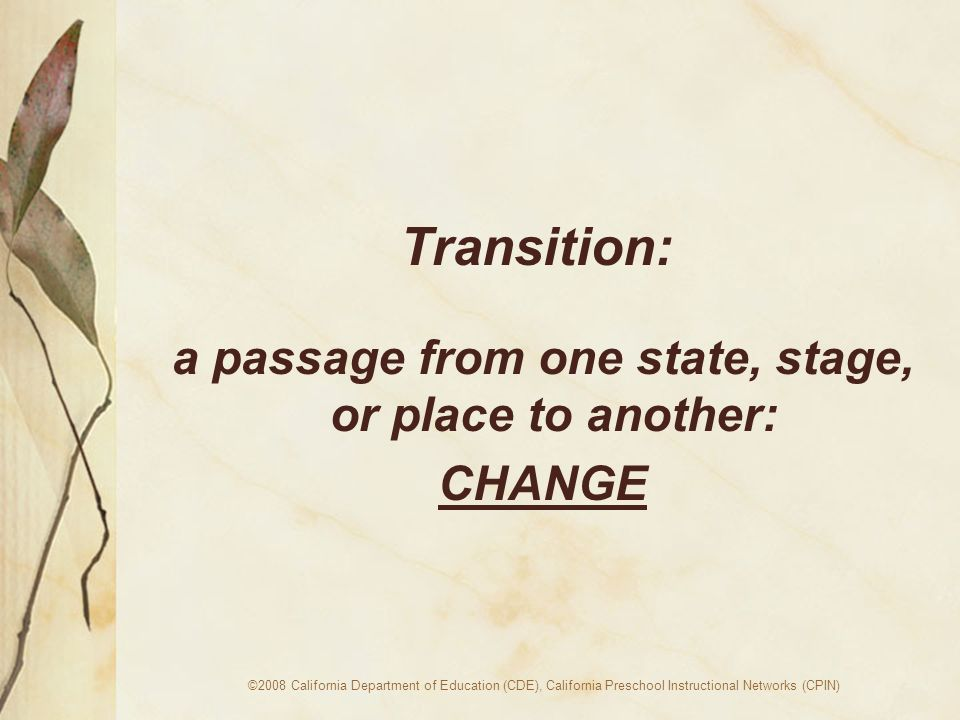 ©2008 California Department of Education (CDE), California Preschool Instructional Networks (CPIN) Transition: a passage from one state, stage, or place to another: CHANGE