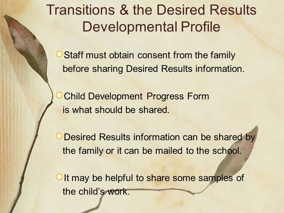Transitions & the Desired Results Developmental Profile Staff must obtain consent from the family before sharing Desired Results information.