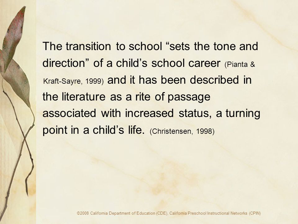 ©2008 California Department of Education (CDE), California Preschool Instructional Networks (CPIN) The transition to school sets the tone and direction of a childs school career (Pianta & Kraft-Sayre, 1999) and it has been described in the literature as a rite of passage associated with increased status, a turning point in a childs life.