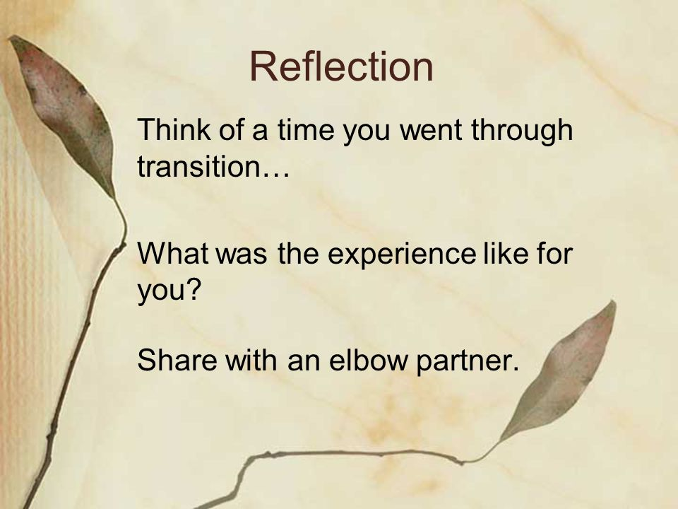 Reflection Think of a time you went through transition… What was the experience like for you.