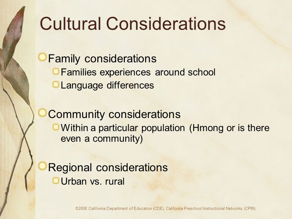 ©2008 California Department of Education (CDE), California Preschool Instructional Networks (CPIN) Cultural Considerations Family considerations Families experiences around school Language differences Community considerations Within a particular population (Hmong or is there even a community) Regional considerations Urban vs.