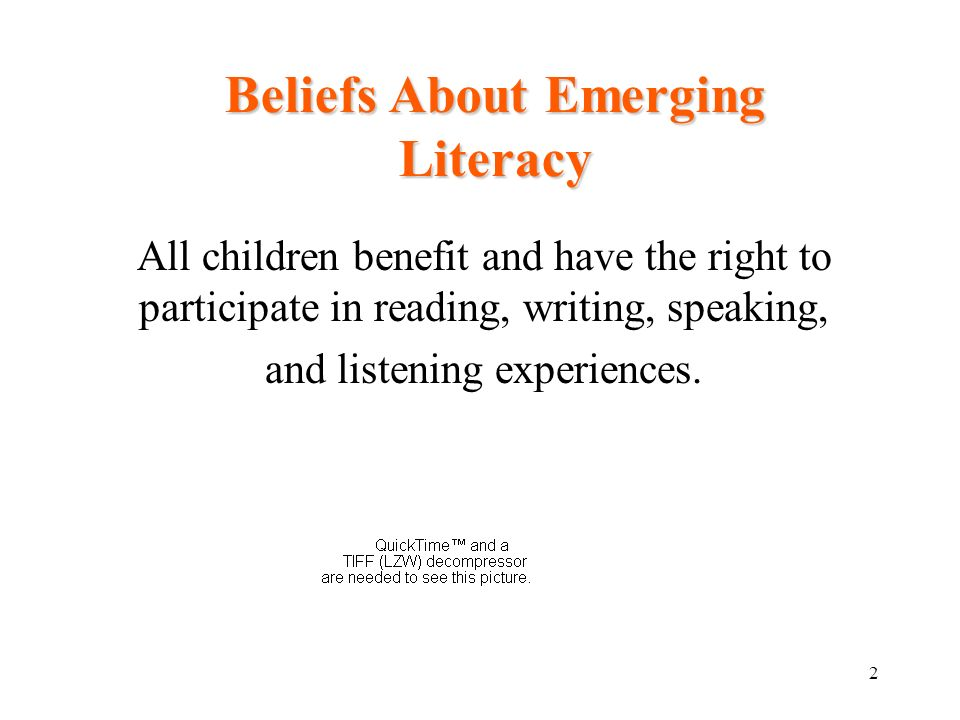 2 Beliefs About Emerging Literacy All children benefit and have the right to participate in reading, writing, speaking, and listening experiences.
