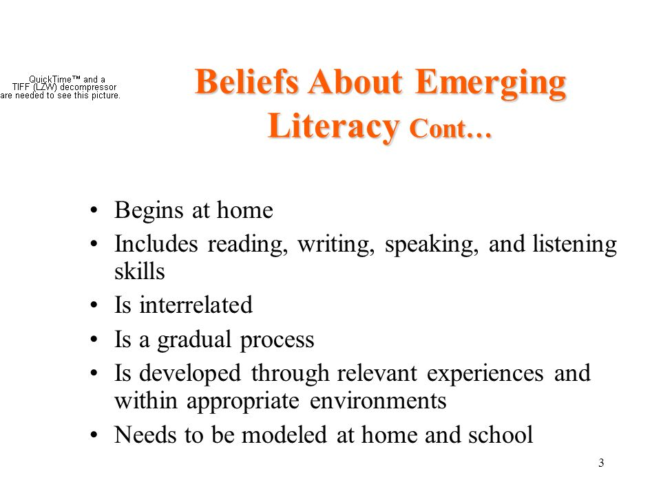 3 Beliefs About Emerging Literacy Cont… Begins at home Includes reading, writing, speaking, and listening skills Is interrelated Is a gradual process Is developed through relevant experiences and within appropriate environments Needs to be modeled at home and school