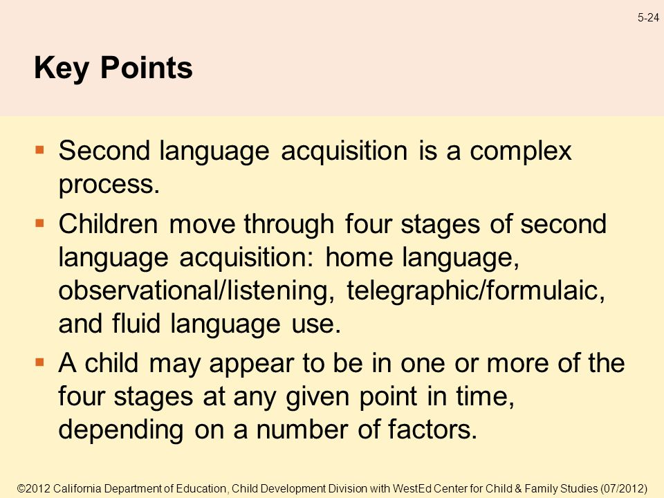 ©2012 California Department of Education, Child Development Division with WestEd Center for Child & Family Studies (07/2012) 5-24 Key Points Second language acquisition is a complex process.