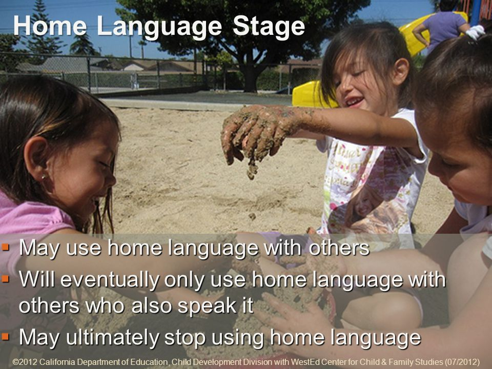 5-7 Home Language Stage May use home language with others May use home language with others Will eventually only use home language with others who also speak it Will eventually only use home language with others who also speak it May ultimately stop using home language May ultimately stop using home language ©2012 California Department of Education, Child Development Division with WestEd Center for Child & Family Studies (07/2012)