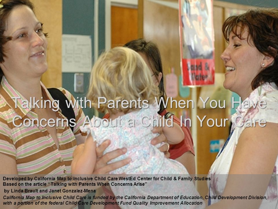 1 Talking with Parents When You Have Concerns About a Child In Your Care Developed by California Map to Inclusive Child Care WestEd Center for Child & Family Studies Based on the article Talking with Parents When Concerns Arise by Linda Brault and Janet Gonzalez-Mena California Map to Inclusive Child Care is funded by the California Department of Education, Child Development Division, with a portion of the federal Child Care Development Fund Quality Improvement Allocation