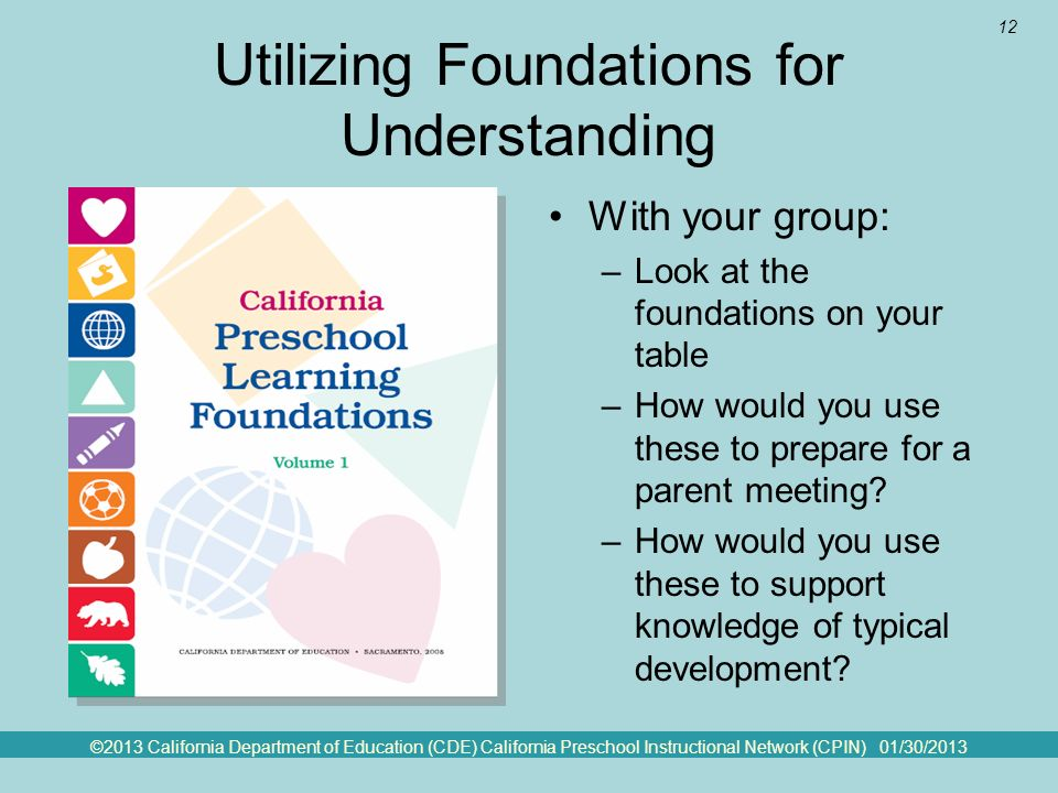 ©2013 California Department of Education (CDE) California Preschool Instructional Network (CPIN) 01/30/2013 12 Utilizing Foundations for Understanding With your group: –Look at the foundations on your table –How would you use these to prepare for a parent meeting.