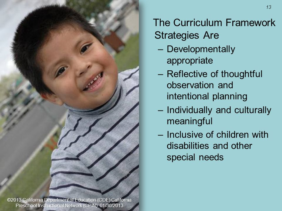 13 Utilize California Resources for Support The Curriculum Framework Strategies Are –Developmentally appropriate –Reflective of thoughtful observation