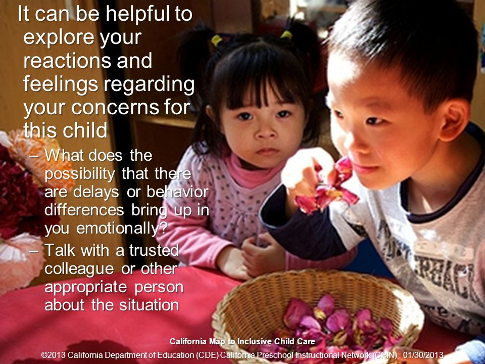 15 Get to Know Your Feelings It can be helpful to explore your reactions and feelings regarding your concerns for this child It can be helpful to explore your reactions and feelings regarding your concerns for this child –What does the possibility that there are delays or behavior differences bring up in you emotionally.