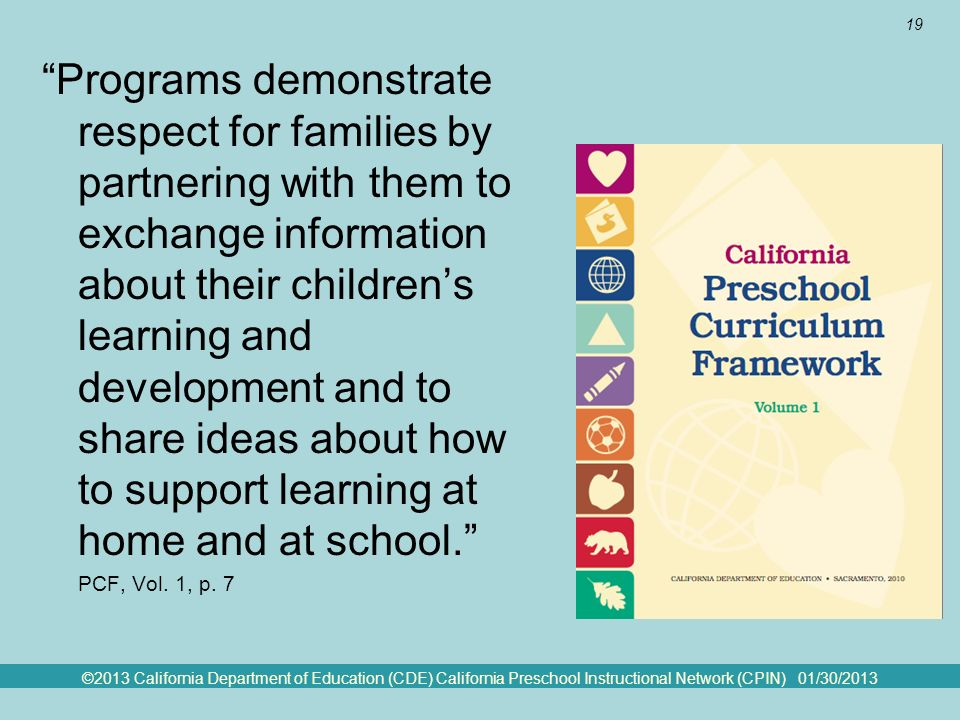 ©2013 California Department of Education (CDE) California Preschool Instructional Network (CPIN) 01/30/2013 19 Framework Quote Programs demonstrate respect for families by partnering with them to exchange information about their childrens learning and development and to share ideas about how to support learning at home and at school.
