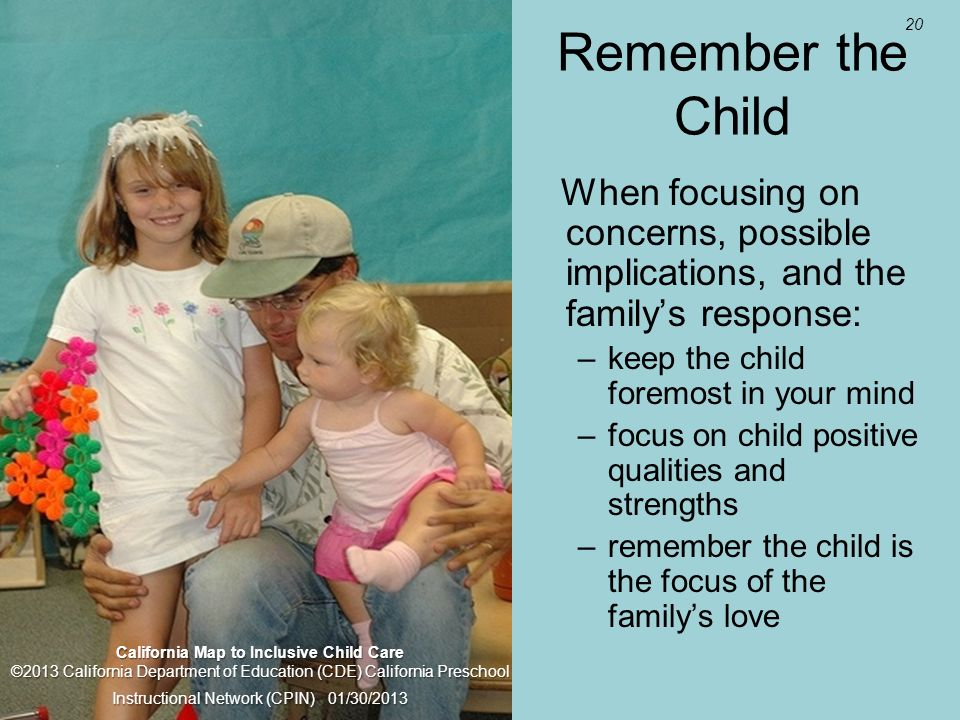 20 Remember the Child When focusing on concerns, possible implications, and the familys response: –keep the child foremost in your mind –focus on child positive qualities and strengths –remember the child is the focus of the familys love California Map to Inclusive Child Care ©2013 California Department of Education (CDE) California Preschool Instructional Network (CPIN) 01/30/2013