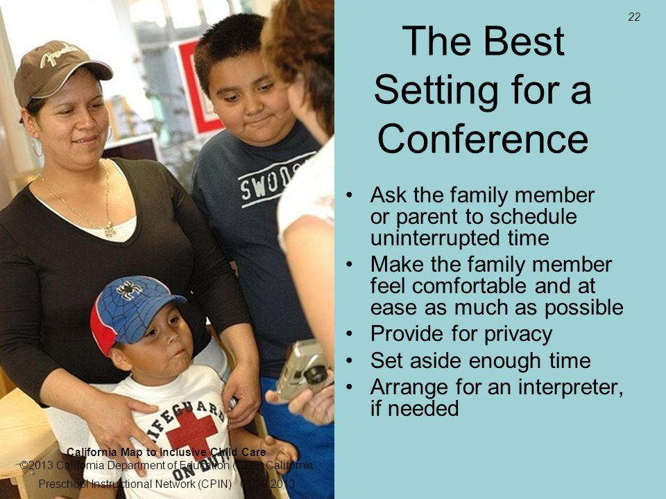 22 The Best Setting for a Conference Ask the family member or parent to schedule uninterrupted time Make the family member feel comfortable and at ease as much as possible Provide for privacy Set aside enough time Arrange for an interpreter, if needed California Map to Inclusive Child Care ©2013 California Department of Education (CDE) California Preschool Instructional Network (CPIN) 01/30/2013