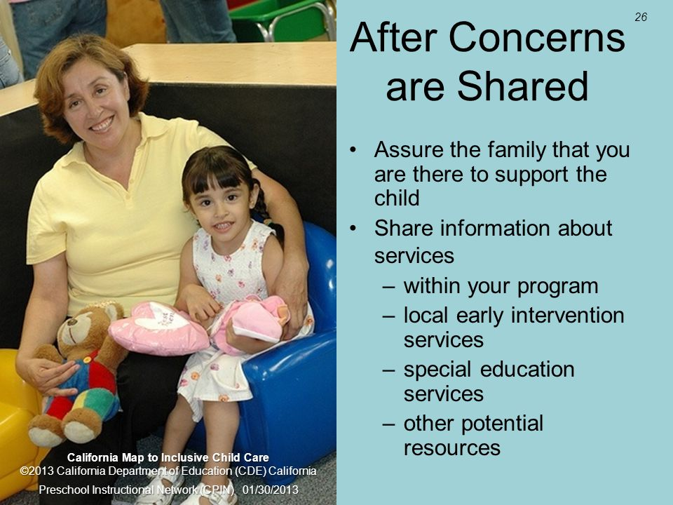 26 After Concerns are Shared Assure the family that you are there to support the child Share information about services –within your program –local ea