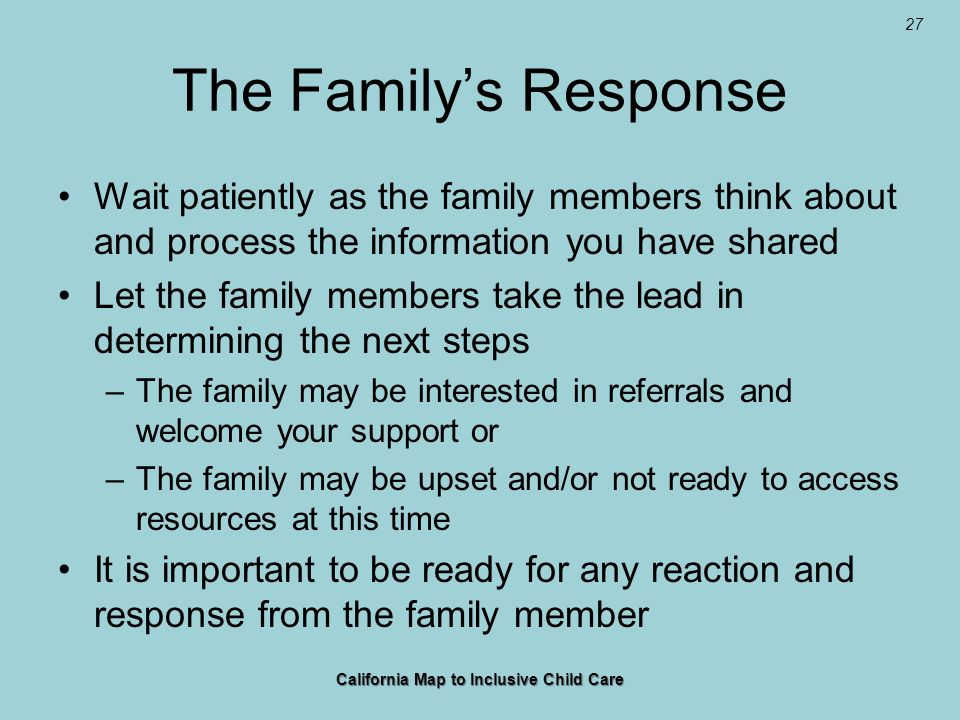 27 The Familys Response Wait patiently as the family members think about and process the information you have shared Let the family members take the lead in determining the next steps –The family may be interested in referrals and welcome your support or –The family may be upset and/or not ready to access resources at this time It is important to be ready for any reaction and response from the family member California Map to Inclusive Child Care