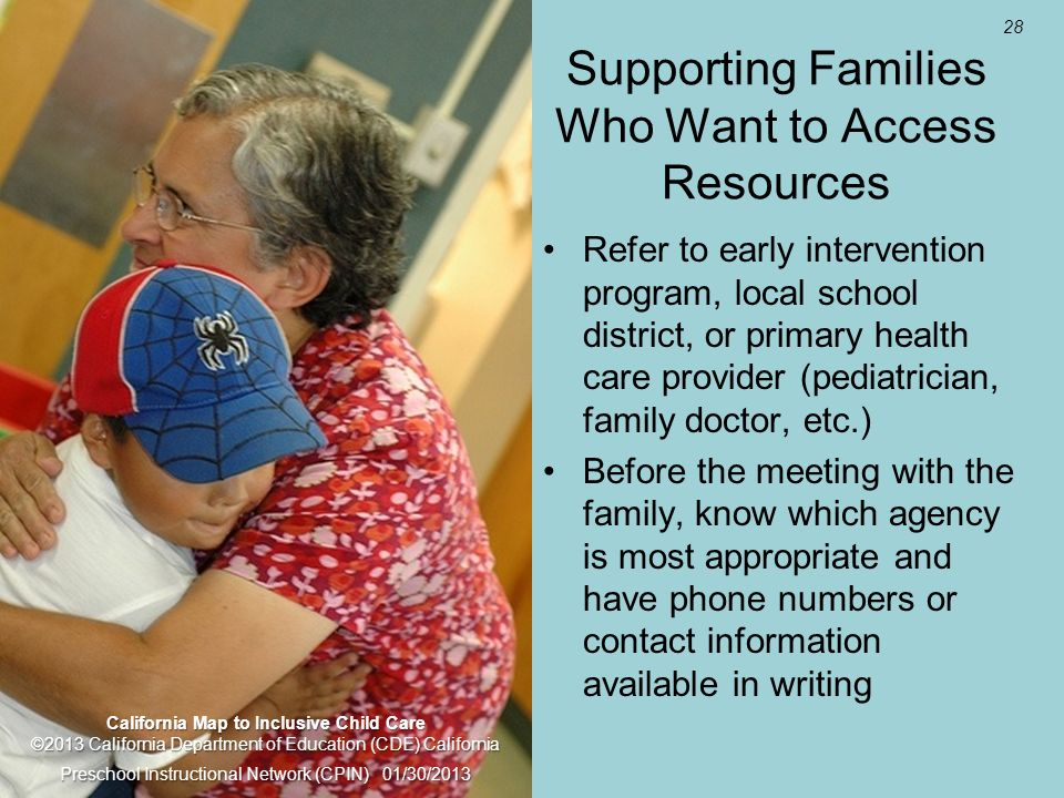 28 Supporting Families Who Want to Access Resources Refer to early intervention program, local school district, or primary health care provider (pediatrician, family doctor, etc.) Before the meeting with the family, know which agency is most appropriate and have phone numbers or contact information available in writing California Map to Inclusive Child Care ©2013 California Department of Education (CDE) California Preschool Instructional Network (CPIN) 01/30/2013
