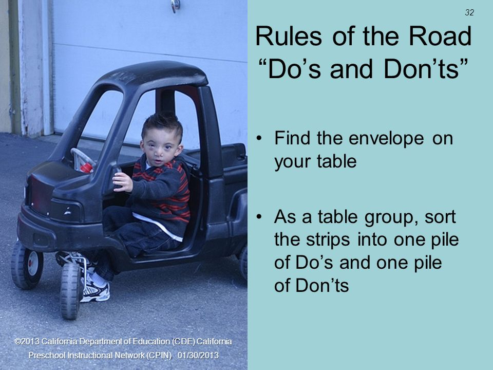 32 Rules of the Road Dos and Donts Find the envelope on your table As a table group, sort the strips into one pile of Dos and one pile of Donts ©2013 California Department of Education (CDE) California Preschool Instructional Network (CPIN) 01/30/2013