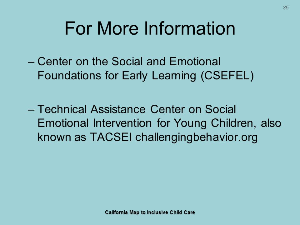 35 For More Information –Center on the Social and Emotional Foundations for Early Learning (CSEFEL) –Technical Assistance Center on Social Emotional I