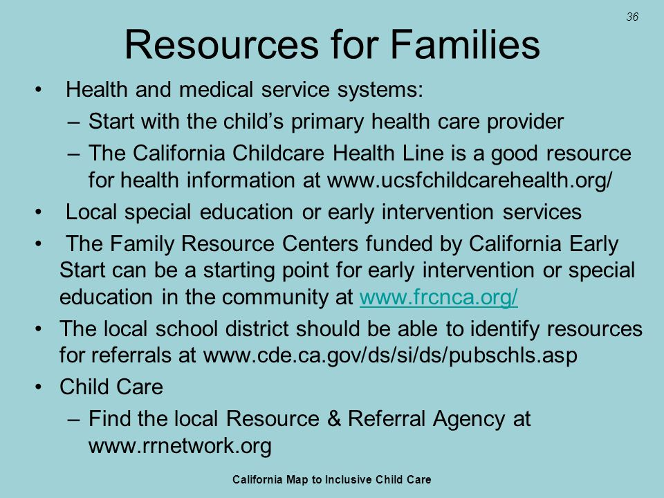 36 Resources for Families Health and medical service systems: –Start with the childs primary health care provider –The California Childcare Health Lin