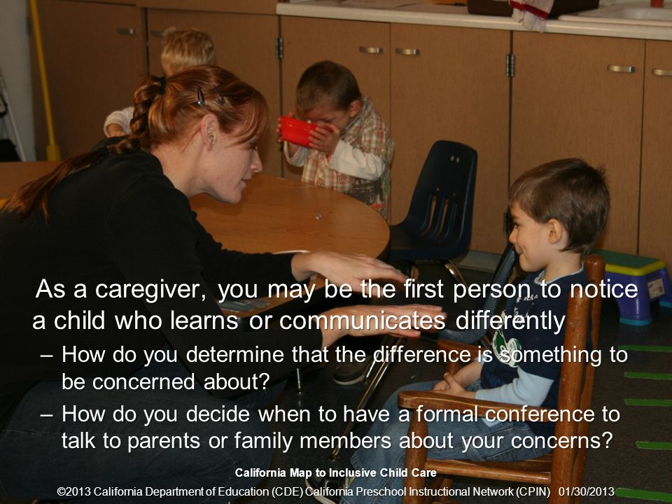 5 Talking with Parents When Concerns Arise As a caregiver, you may be the first person to notice a child who learns or communicates differently As a c