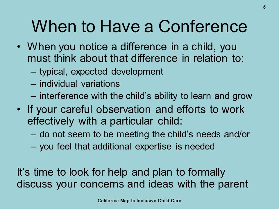 6 When to Have a Conference When you notice a difference in a child, you must think about that difference in relation to: –typical, expected developme