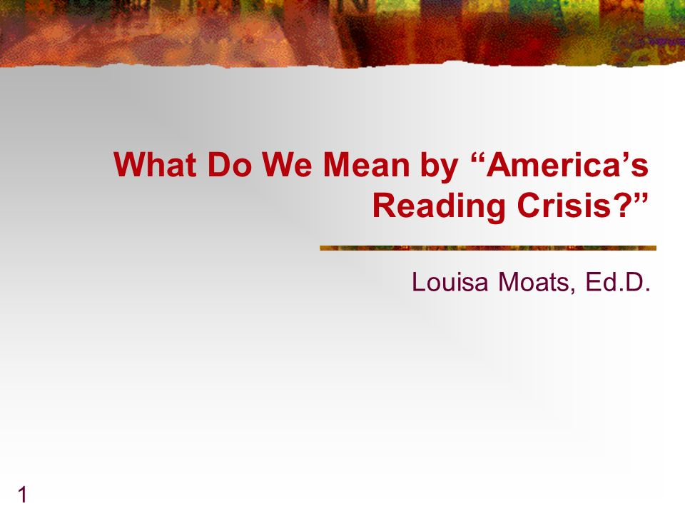 1 What Do We Mean by Americas Reading Crisis? Louisa Moats, Ed.D.