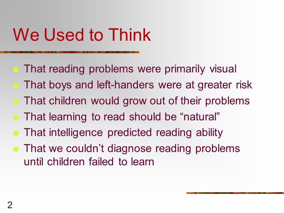 2 We Used to Think That reading problems were primarily visual That boys and left-handers were at greater risk That children would grow out of their p