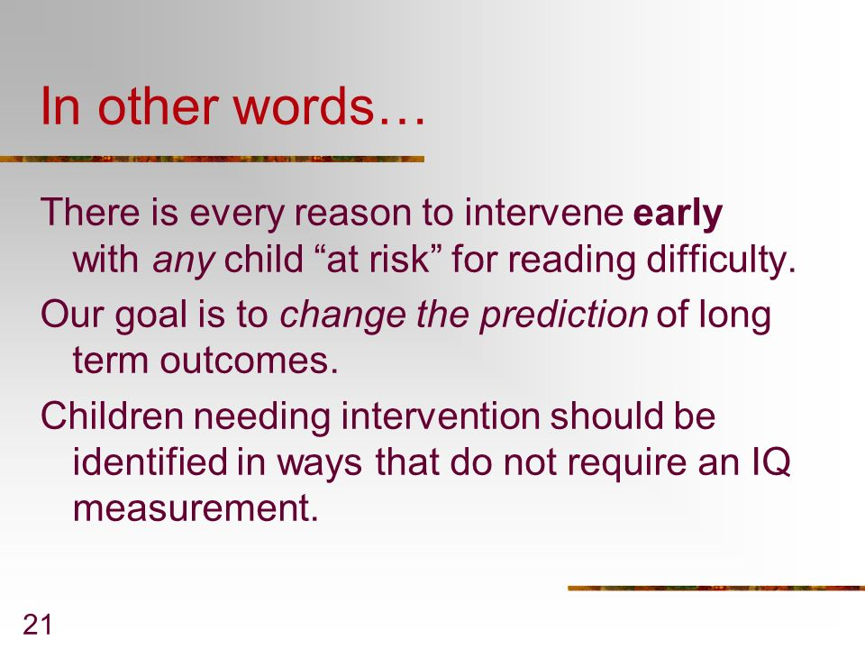21 In other words… There is every reason to intervene early with any child at risk for reading difficulty. Our goal is to change the prediction of lon