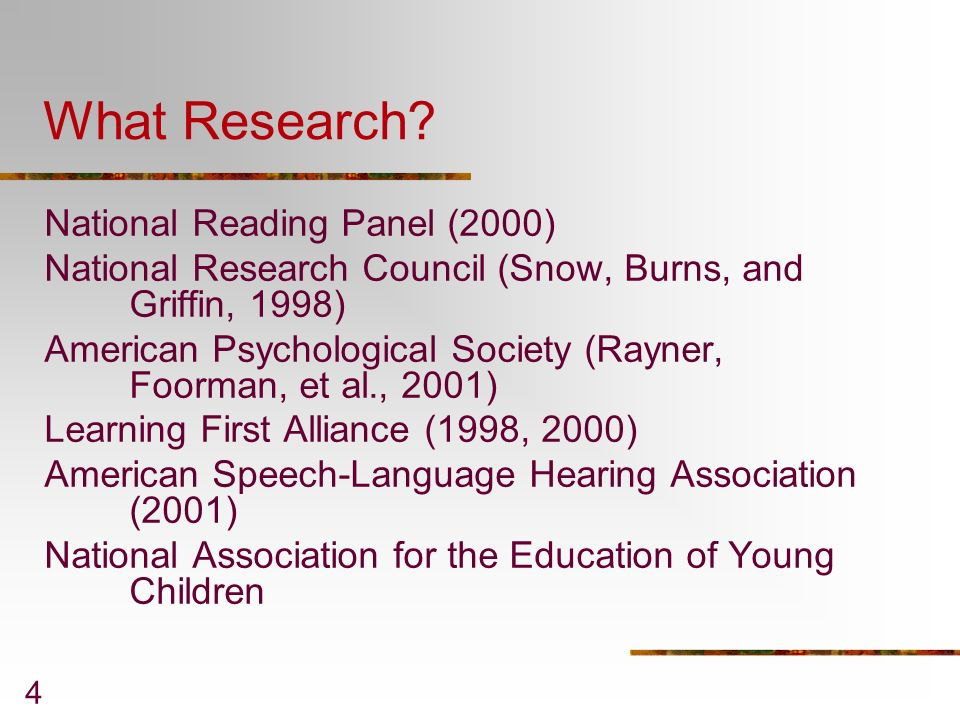 4 What Research? National Reading Panel (2000) National Research Council (Snow, Burns, and Griffin, 1998) American Psychological Society (Rayner, Foor