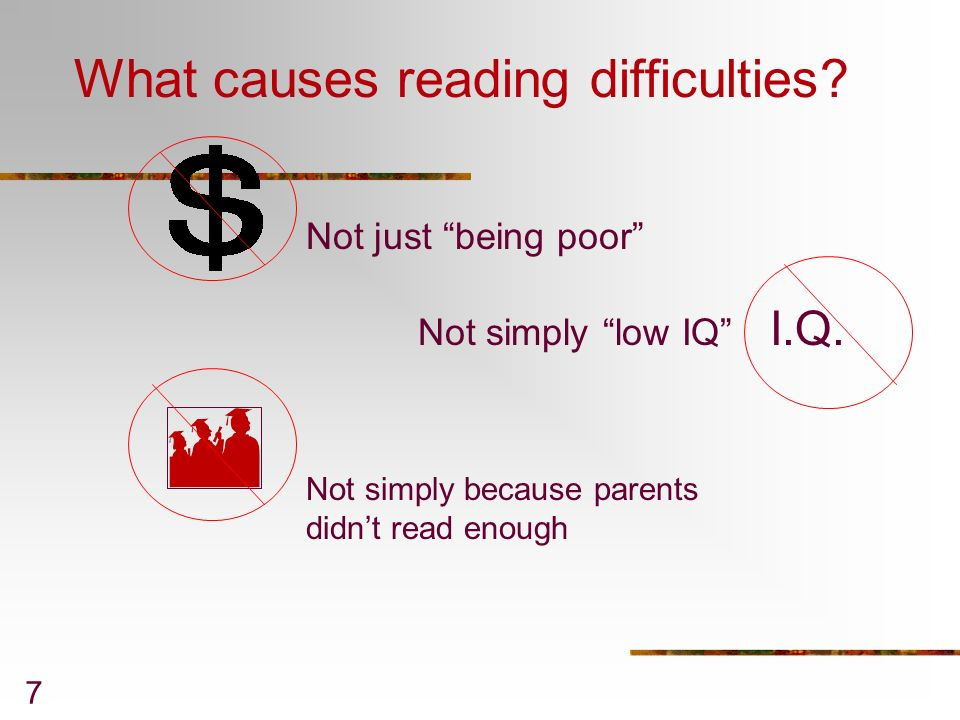 7 What causes reading difficulties? Not simply low IQ I.Q. Not just being poor Not simply because parents didnt read enough