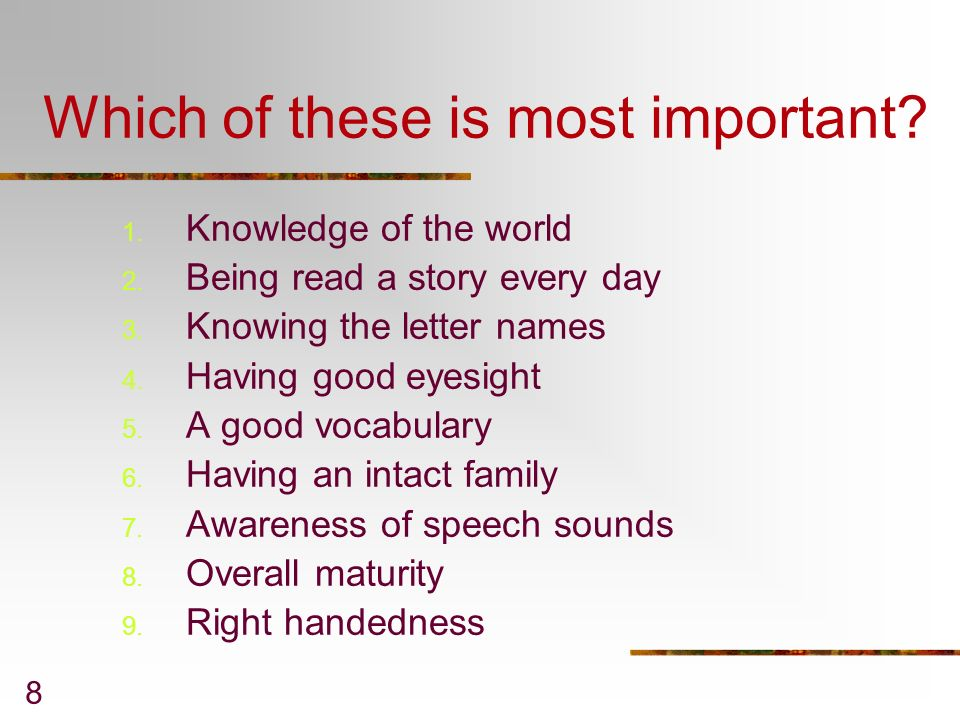 8 Which of these is most important? 1. Knowledge of the world 2. Being read a story every day 3. Knowing the letter names 4. Having good eyesight 5. A